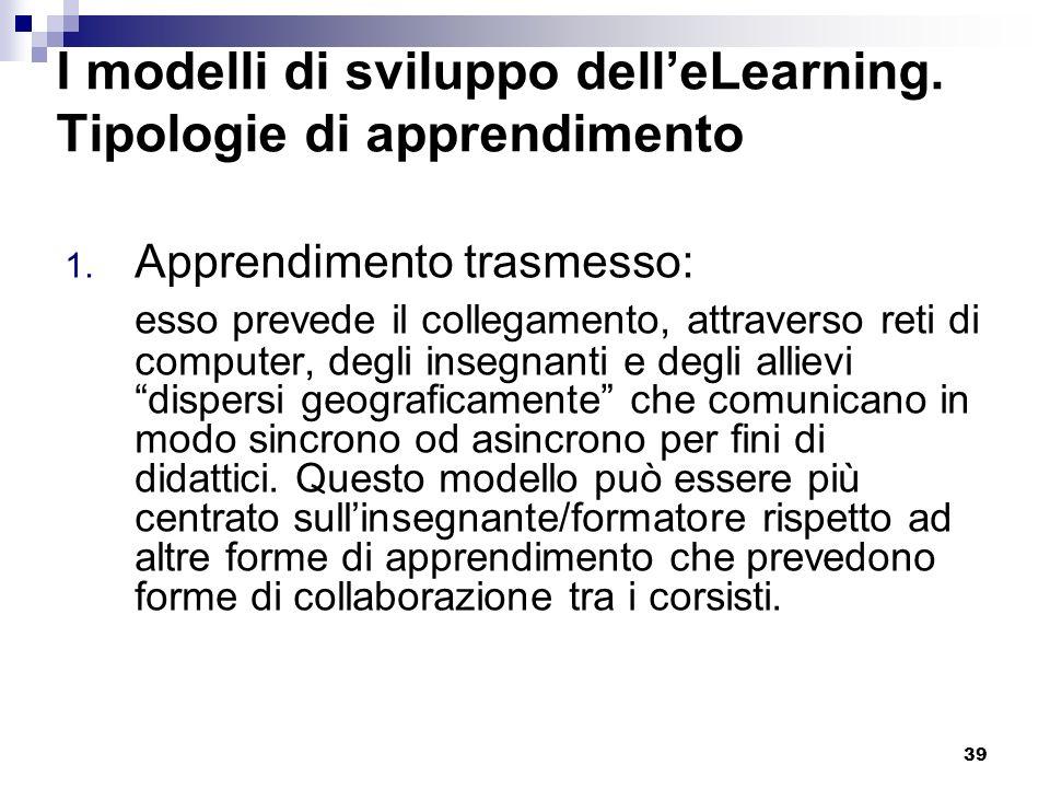 39 I modelli di sviluppo delleLearning. Tipologie di apprendimento 1. Apprendimento trasmesso: esso prevede il collegamento, attraverso reti di comput
