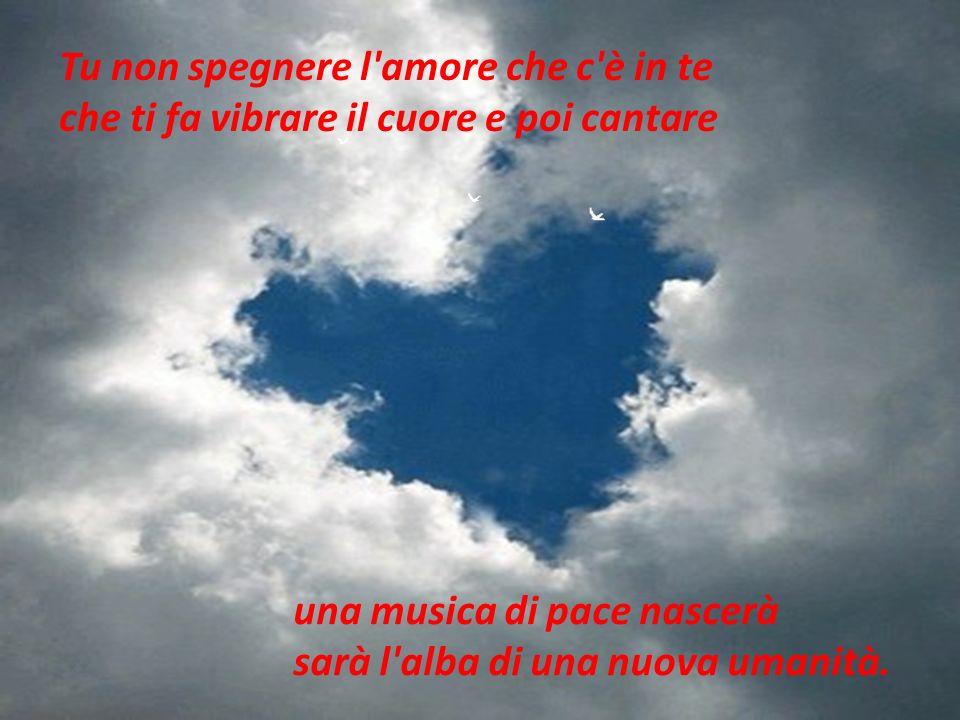 Tu non spegnere l'amore che c'è in te che ti fa vibrare il cuore e poi cantare una musica di pace nascerà sarà l'alba di una nuova umanità.