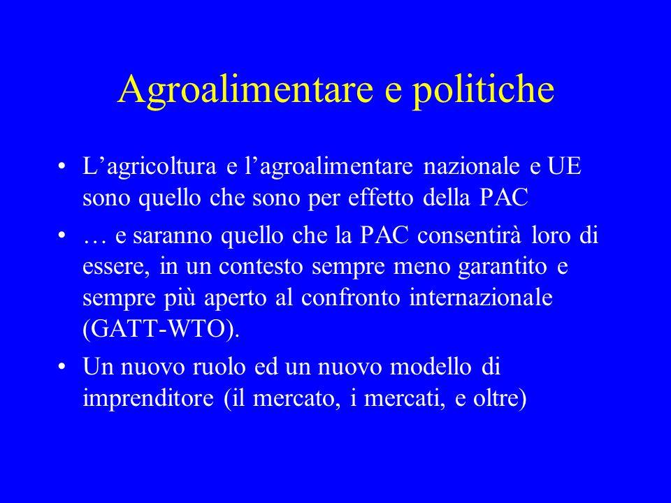 Agroalimentare e politiche Lagricoltura e lagroalimentare nazionale e UE sono quello che sono per effetto della PAC … e saranno quello che la PAC consentirà loro di essere, in un contesto sempre meno garantito e sempre più aperto al confronto internazionale (GATT-WTO).