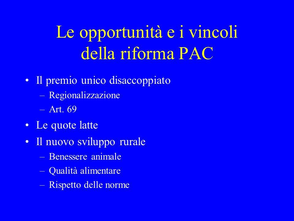 Le opportunità e i vincoli della riforma PAC Il premio unico disaccoppiato –Regionalizzazione –Art. 69 Le quote latte Il nuovo sviluppo rurale –Beness