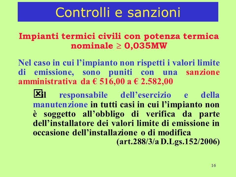 16 Impianti termici civili con potenza termica nominale 0,035MW Nel caso in cui limpianto non rispetti i valori limite di emissione, sono puniti con una sanzione amministrativa da 516,00 a 2.582,00 ý il responsabile dellesercizio e della manutenzione in tutti casi in cui limpianto non è soggetto allobbligo di verifica da parte dellinstallatore dei valori limite di emissione in occasione dellinstallazione o di modifica (art.288/3/a D.Lgs.152/2006) Controlli e sanzioni