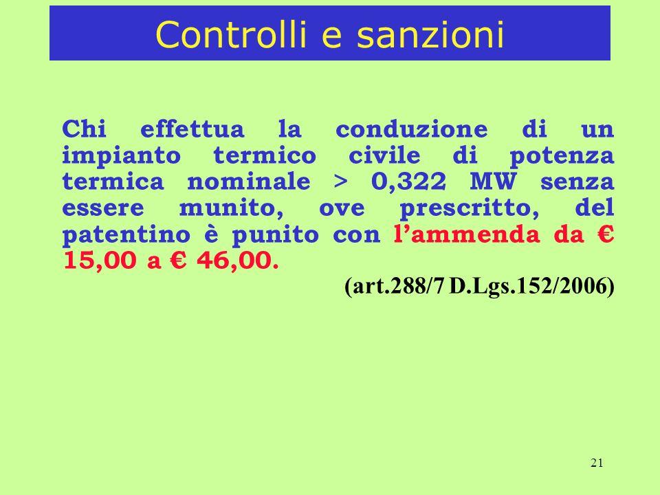 21 Chi effettua la conduzione di un impianto termico civile di potenza termica nominale > 0,322 MW senza essere munito, ove prescritto, del patentino è punito con lammenda da 15,00 a 46,00.