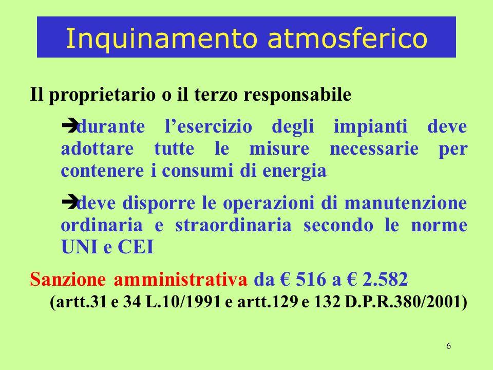 6 Il proprietario o il terzo responsabile è durante lesercizio degli impianti deve adottare tutte le misure necessarie per contenere i consumi di energia è deve disporre le operazioni di manutenzione ordinaria e straordinaria secondo le norme UNI e CEI Sanzione amministrativa da 516 a 2.582 (artt.31 e 34 L.10/1991 e artt.129 e 132 D.P.R.380/2001) Inquinamento atmosferico
