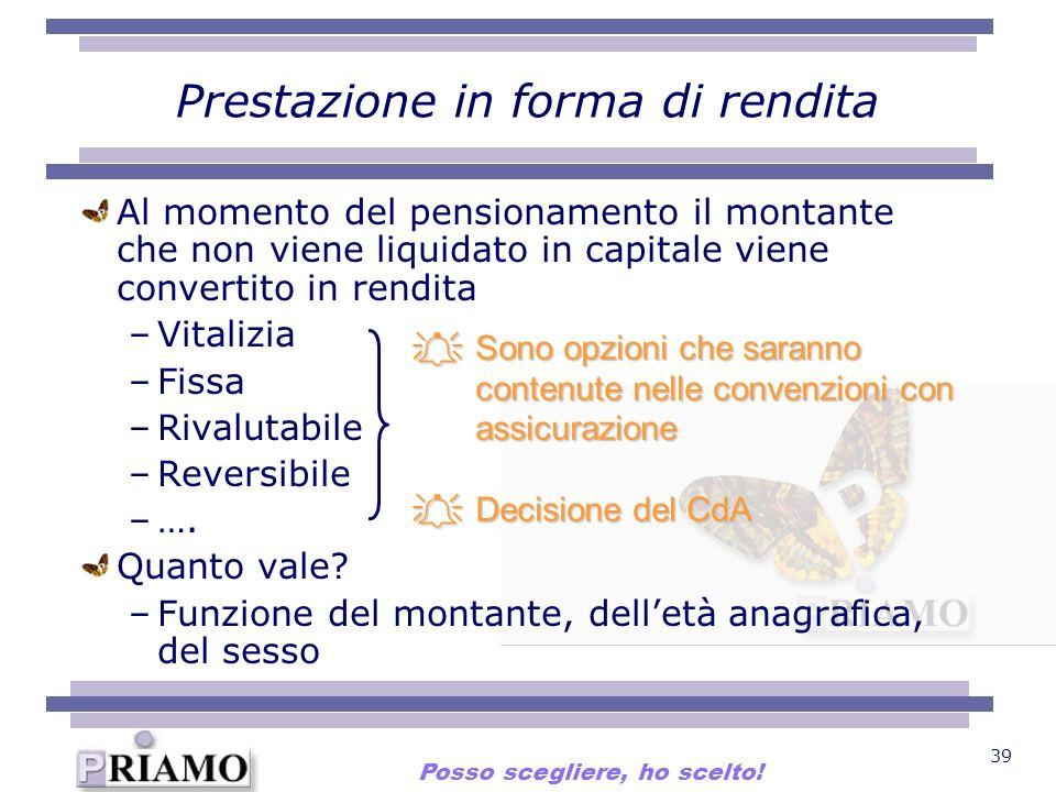 39 Prestazione in forma di rendita Al momento del pensionamento il montante che non viene liquidato in capitale viene convertito in rendita –Vitalizia