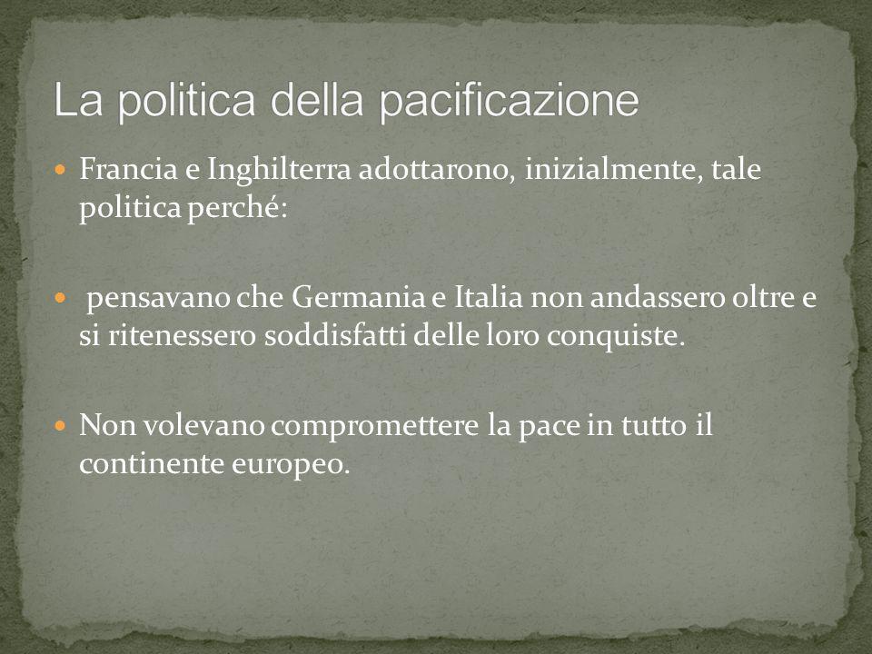 Francia e Inghilterra adottarono, inizialmente, tale politica perché: pensavano che Germania e Italia non andassero oltre e si ritenessero soddisfatti