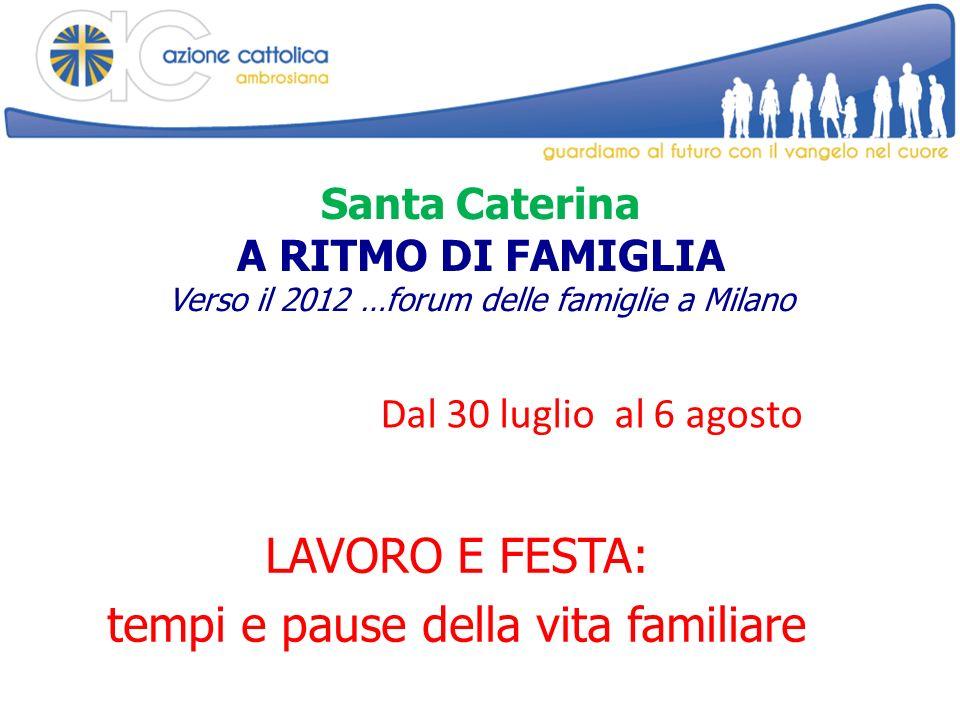 Santa Caterina A RITMO DI FAMIGLIA Verso il 2012 …forum delle famiglie a Milano LAVORO E FESTA: tempi e pause della vita familiare Dal 30 luglio al 6 agosto