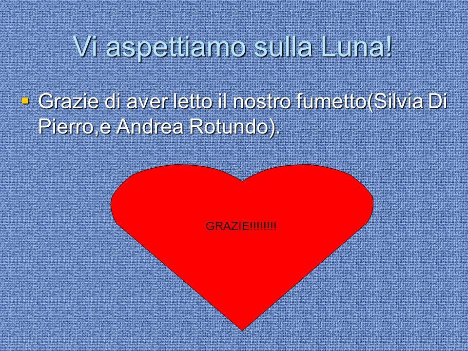 Vi aspettiamo sulla Luna! Grazie di aver letto il nostro fumetto(Silvia Di Pierro,e Andrea Rotundo). Grazie di aver letto il nostro fumetto(Silvia Di