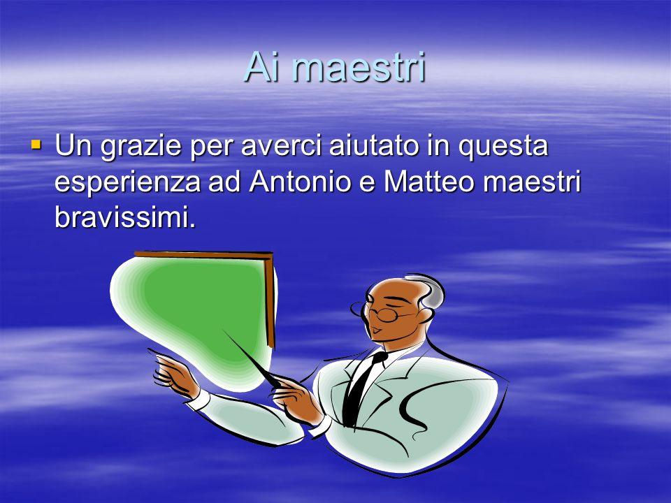 Ai maestri Un grazie per averci aiutato in questa esperienza ad Antonio e Matteo maestri bravissimi. Un grazie per averci aiutato in questa esperienza