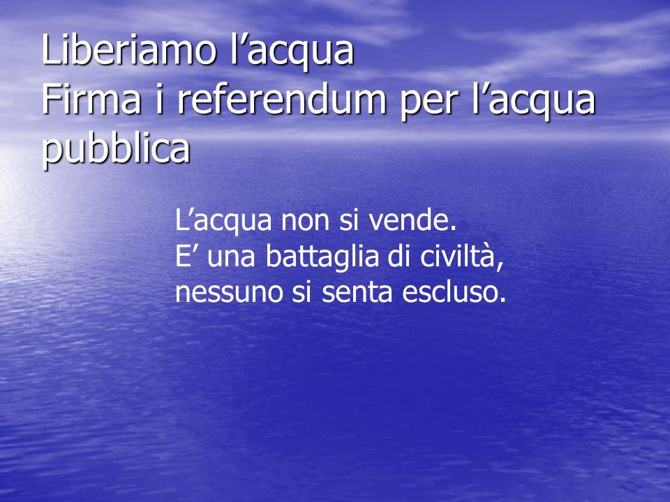 Liberiamo lacqua Firma i referendum per lacqua pubblica Lacqua non si vende.
