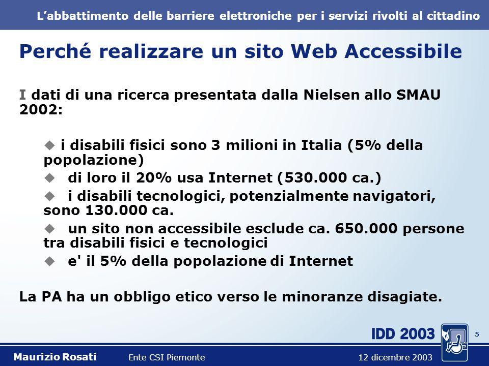 5 Labbattimento delle barriere elettroniche per i servizi rivolti al cittadino Perché realizzare un sito Web Accessibile I dati di una ricerca presentata dalla Nielsen allo SMAU 2002: i disabili fisici sono 3 milioni in Italia (5% della popolazione) di loro il 20% usa Internet (530.000 ca.) i disabili tecnologici, potenzialmente navigatori, sono 130.000 ca.