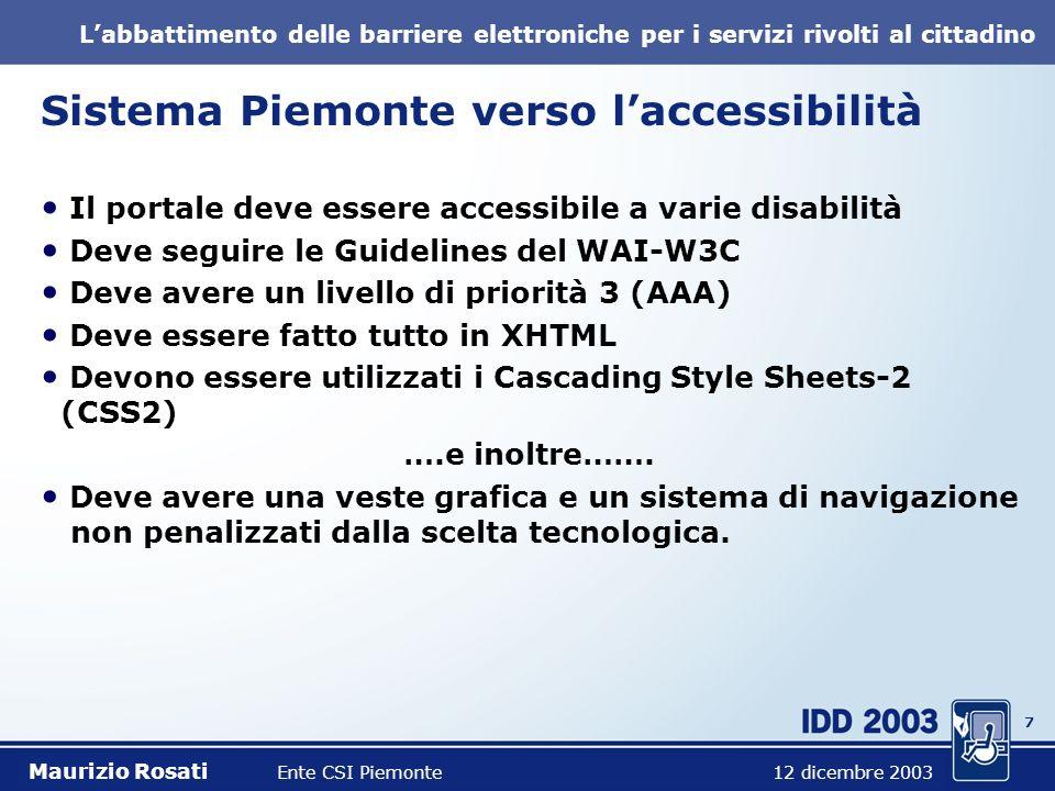 7 Labbattimento delle barriere elettroniche per i servizi rivolti al cittadino Sistema Piemonte verso laccessibilità Il portale deve essere accessibile a varie disabilità Deve seguire le Guidelines del WAI-W3C Deve avere un livello di priorità 3 (AAA) Deve essere fatto tutto in XHTML Devono essere utilizzati i Cascading Style Sheets-2 (CSS2) ….e inoltre…….