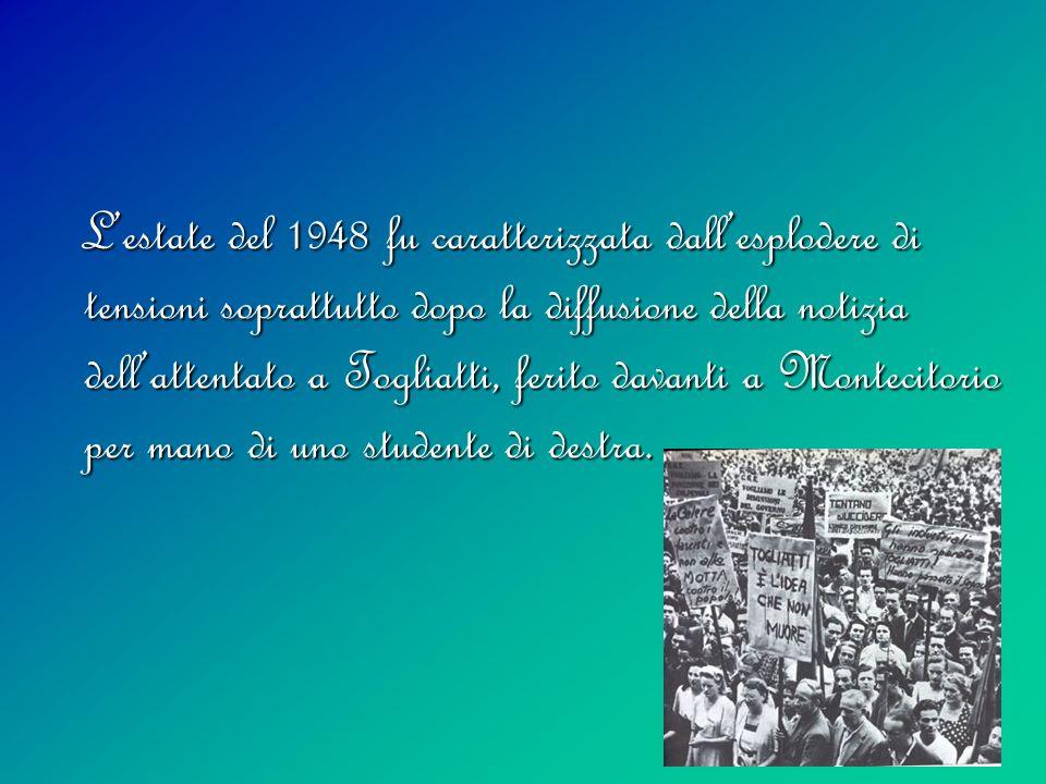 Lestate del 1948 fu caratterizzata dallesplodere di tensioni soprattutto dopo la diffusione della notizia dellattentato a Togliatti, ferito davanti a