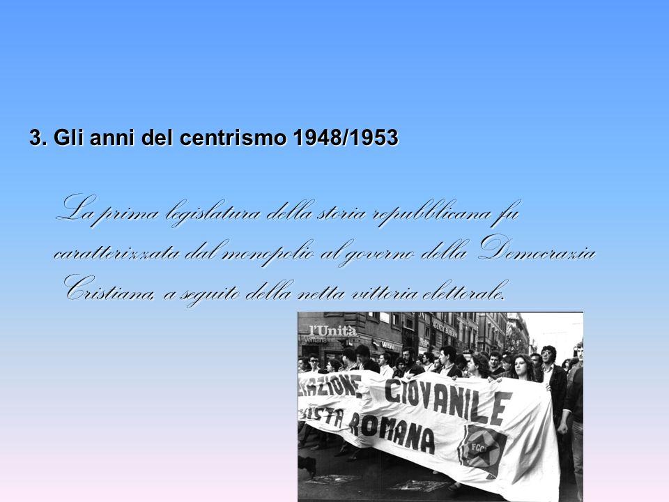 3. Gli anni del centrismo 1948/1953 La prima legislatura della storia repubblicana fu caratterizzata dal monopolio al governo della Democrazia Cristia