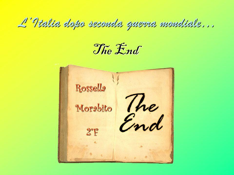 LItalia dopo seconda guerra mondiale… The End Rossella Morabito 2°F