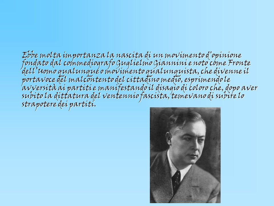 Ebbe molta importanza la nascita di un movimento dopinione fondato dal commediografo Guglielmo Giannini e noto come Fronte dellUomo qualunque o movime