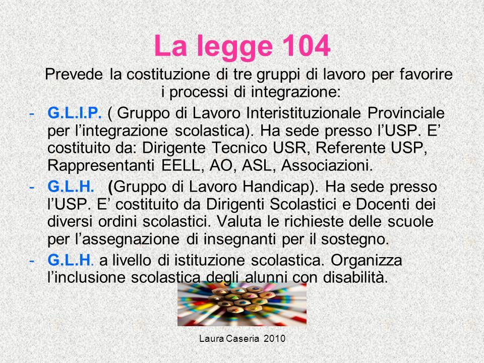 Laura Caseria 2010 La legge 104 Prevede la costituzione di tre gruppi di lavoro per favorire i processi di integrazione: -G.L.I.P. ( Gruppo di Lavoro