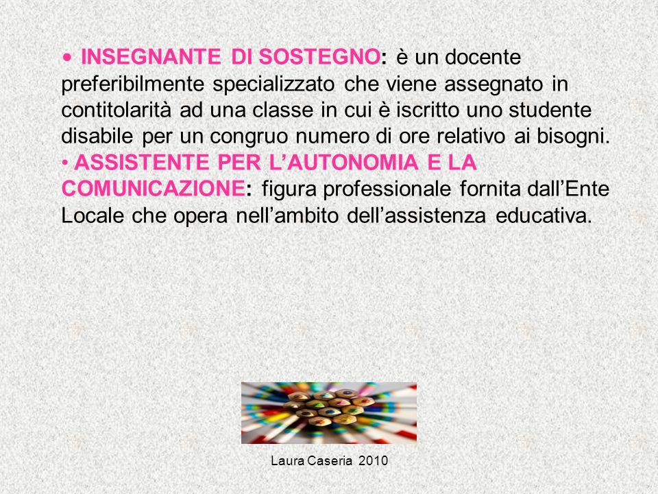 Laura Caseria 2010 INSEGNANTE DI SOSTEGNO: è un docente preferibilmente specializzato che viene assegnato in contitolarità ad una classe in cui è iscr