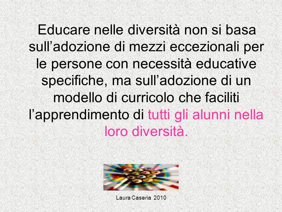 Laura Caseria 2010 Educare nelle diversità non si basa sulladozione di mezzi eccezionali per le persone con necessità educative specifiche, ma sullado