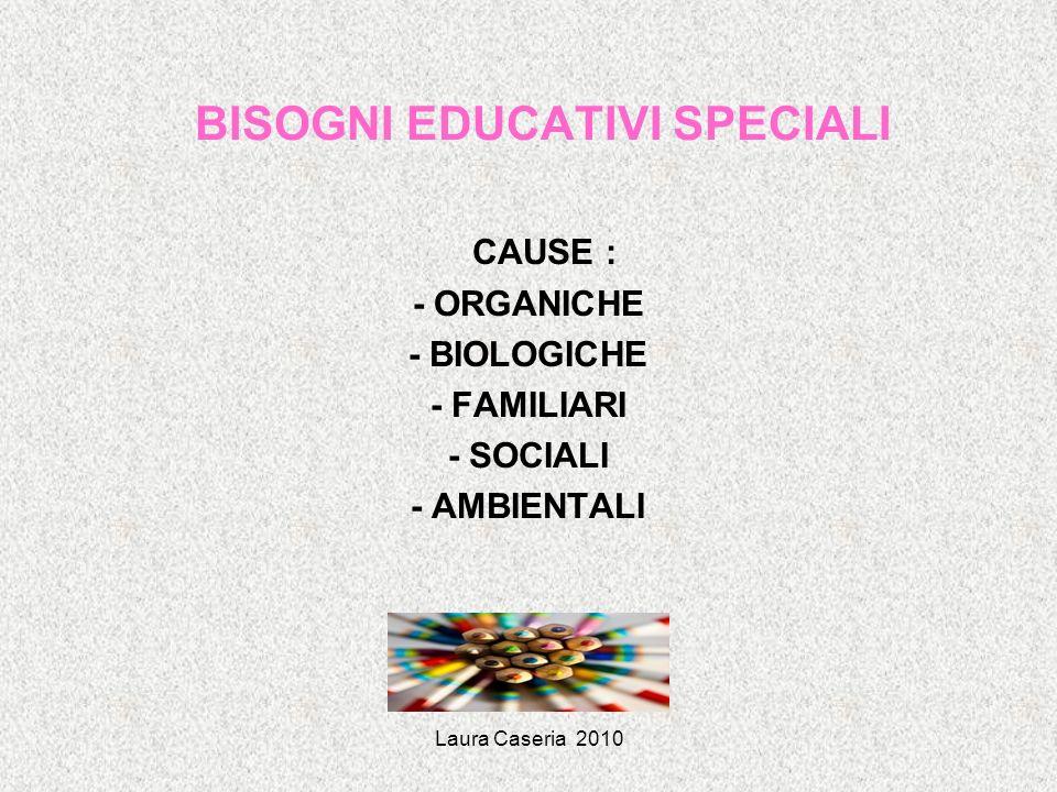 Laura Caseria 2010 BISOGNI EDUCATIVI SPECIALI CAUSE : - ORGANICHE - BIOLOGICHE - FAMILIARI - SOCIALI - AMBIENTALI