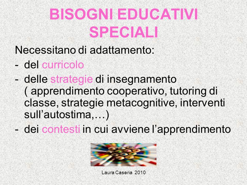 Laura Caseria 2010 BISOGNI EDUCATIVI SPECIALI Necessitano di adattamento: -del curricolo -delle strategie di insegnamento ( apprendimento cooperativo,