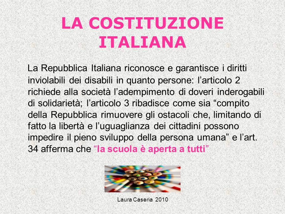 Laura Caseria 2010 LA COSTITUZIONE ITALIANA La Repubblica Italiana riconosce e garantisce i diritti inviolabili dei disabili in quanto persone: lartic