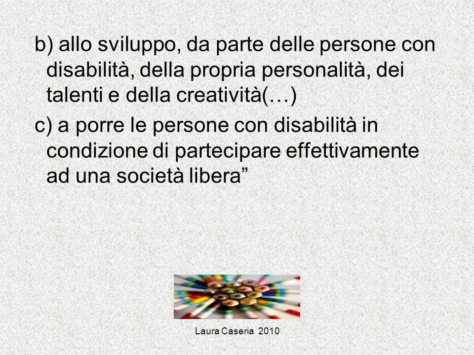 Laura Caseria 2010 b) allo sviluppo, da parte delle persone con disabilità, della propria personalità, dei talenti e della creatività(…) c) a porre le