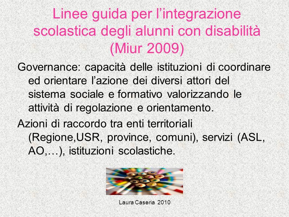 Laura Caseria 2010 Linee guida per lintegrazione scolastica degli alunni con disabilità (Miur 2009) Governance: capacità delle istituzioni di coordina