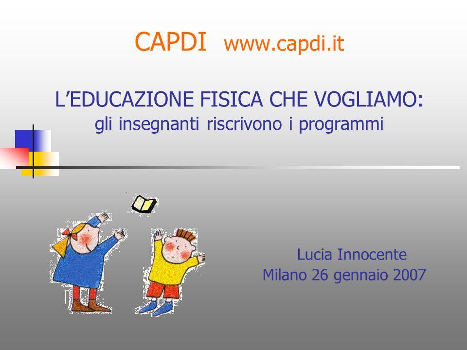 CAPDI www.capdi.it LEDUCAZIONE FISICA CHE VOGLIAMO: gli insegnanti riscrivono i programmi Lucia Innocente Milano 26 gennaio 2007