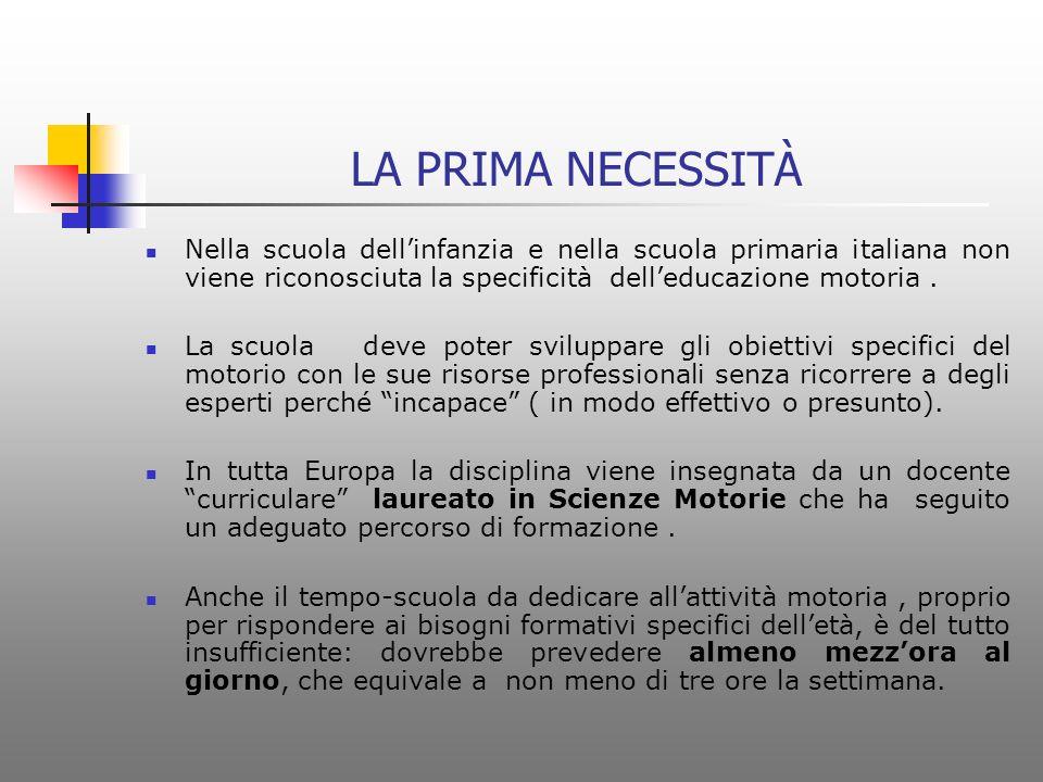 LA PRIMA NECESSITÀ Nella scuola dellinfanzia e nella scuola primaria italiana non viene riconosciuta la specificità delleducazione motoria.