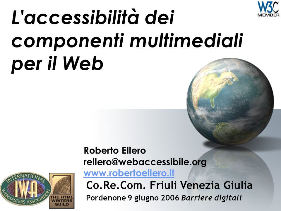 L'accessibilità dei componenti multimediali per il Web Roberto Ellero rellero@webaccessibile.org www.robertoellero.it www.robertoellero.it Co.Re.Com.