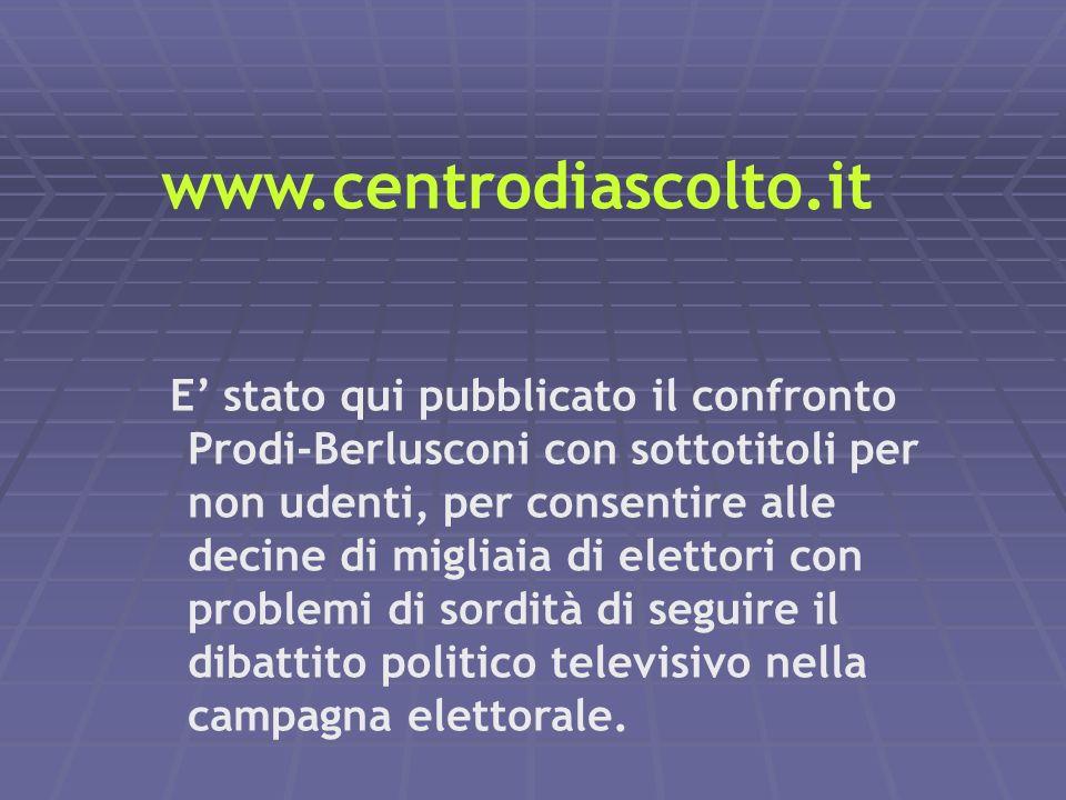 www.centrodiascolto.it E stato qui pubblicato il confronto Prodi-Berlusconi con sottotitoli per non udenti, per consentire alle decine di migliaia di