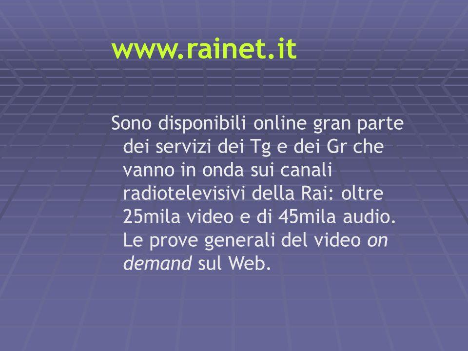 www.rainet.it Sono disponibili online gran parte dei servizi dei Tg e dei Gr che vanno in onda sui canali radiotelevisivi della Rai: oltre 25mila vide