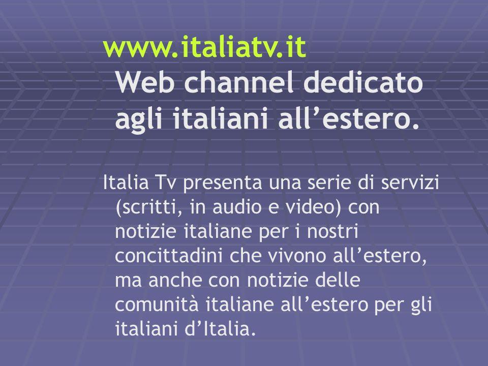 www.italiatv.it Web channel dedicato agli italiani allestero. Italia Tv presenta una serie di servizi (scritti, in audio e video) con notizie italiane