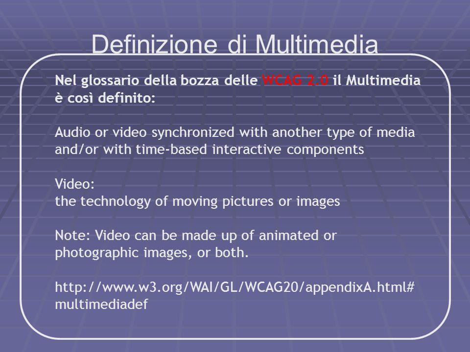 Definizione di Multimedia Nel glossario della bozza delle WCAG 2.0 il Multimedia è così definito: Audio or video synchronized with another type of med