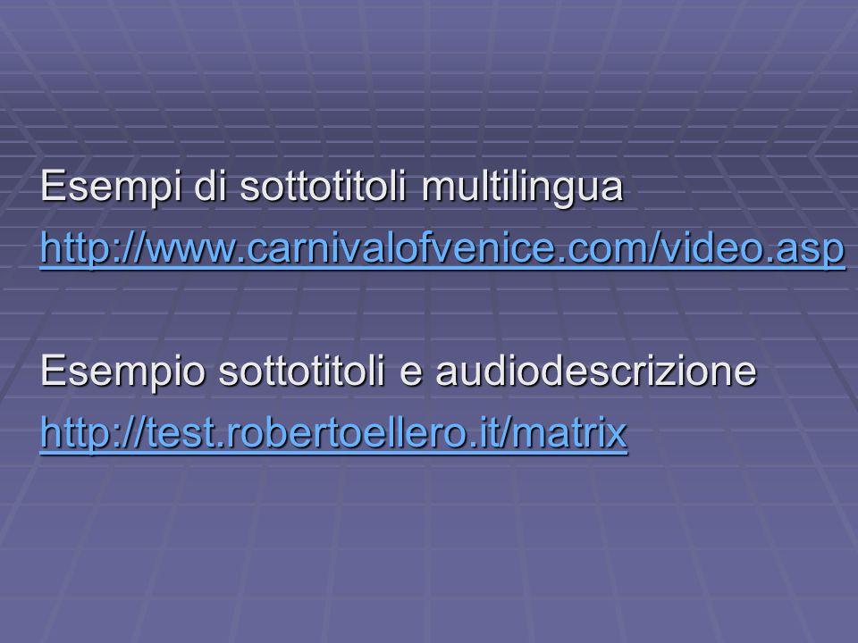Esempi di sottotitoli multilingua http://www.carnivalofvenice.com/video.asp Esempio sottotitoli e audiodescrizione http://test.robertoellero.it/matrix