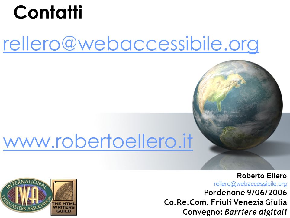 Contatti rellero@webaccessibile.org www.robertoellero.it Roberto Ellero rellero@webaccessibile.org Pordenone 9/06/2006 Co.Re.Com. Friuli Venezia Giuli
