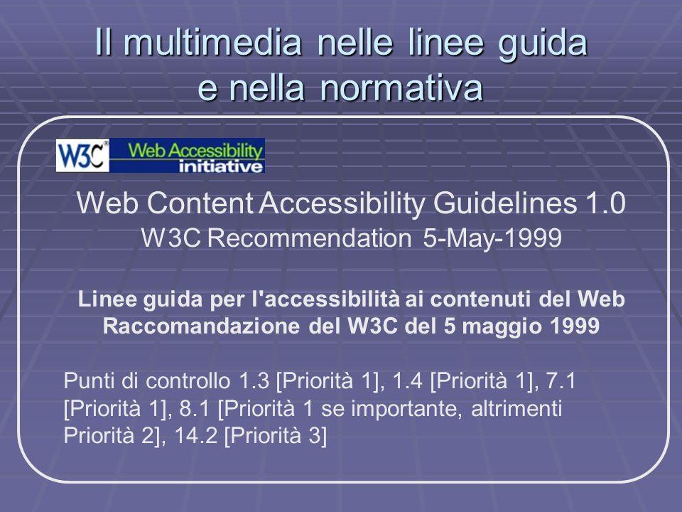 Il multimedia nelle linee guida e nella normativa Web Content Accessibility Guidelines 1.0 W3C Recommendation 5-May-1999 Linee guida per l'accessibili