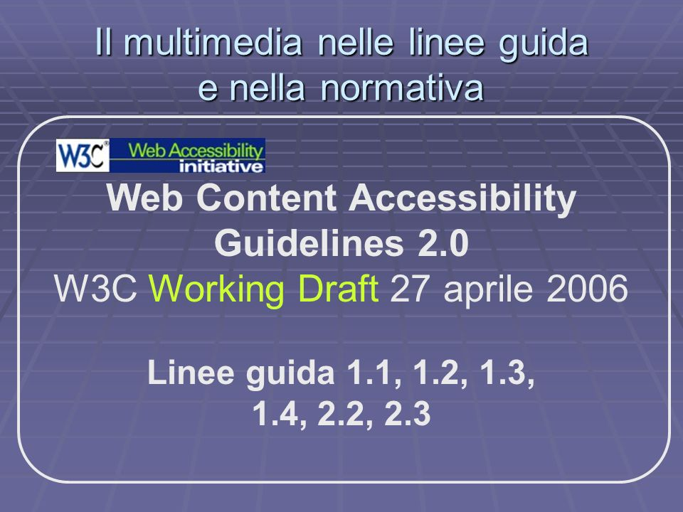 Il multimedia nelle linee guida e nella normativa Web Content Accessibility Guidelines 2.0 W3C Working Draft 27 aprile 2006 Linee guida 1.1, 1.2, 1.3,