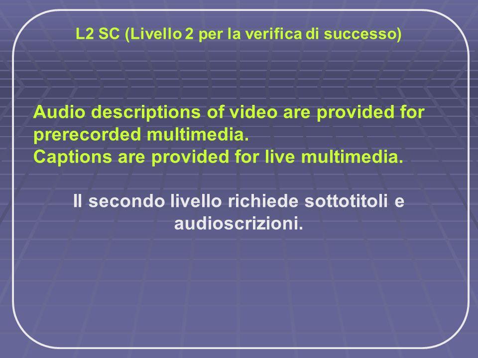 L2 SC (Livello 2 per la verifica di successo) Audio descriptions of video are provided for prerecorded multimedia. Captions are provided for live mult
