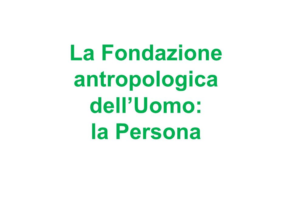 La Fondazione antropologica dellUomo: la Persona