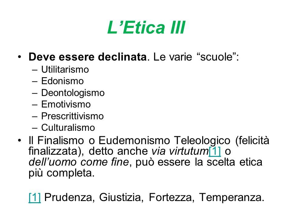 LEtica III Deve essere declinata. Le varie scuole: –Utilitarismo –Edonismo –Deontologismo –Emotivismo –Prescrittivismo –Culturalismo Il Finalismo o Eu