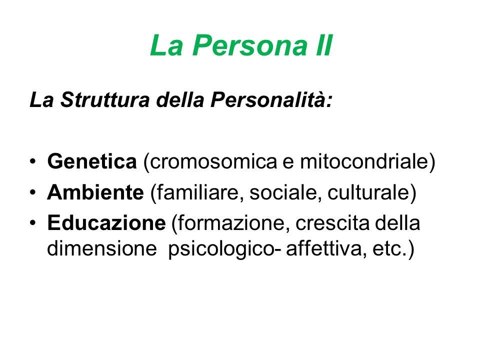 La Persona II La Struttura della Personalità: Genetica (cromosomica e mitocondriale) Ambiente (familiare, sociale, culturale) Educazione (formazione, crescita della dimensione psicologico- affettiva, etc.)