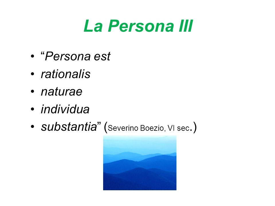 La Persona III Persona est rationalis naturae individua substantia ( Severino Boezio, VI sec.)