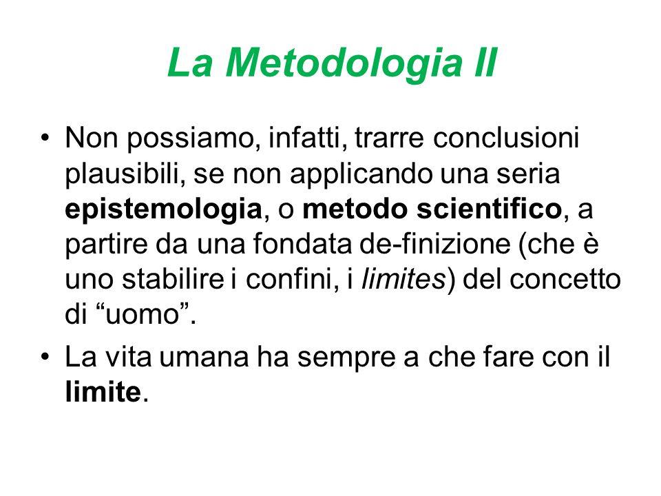 La Metodologia II Non possiamo, infatti, trarre conclusioni plausibili, se non applicando una seria epistemologia, o metodo scientifico, a partire da una fondata de-finizione (che è uno stabilire i confini, i limites) del concetto di uomo.
