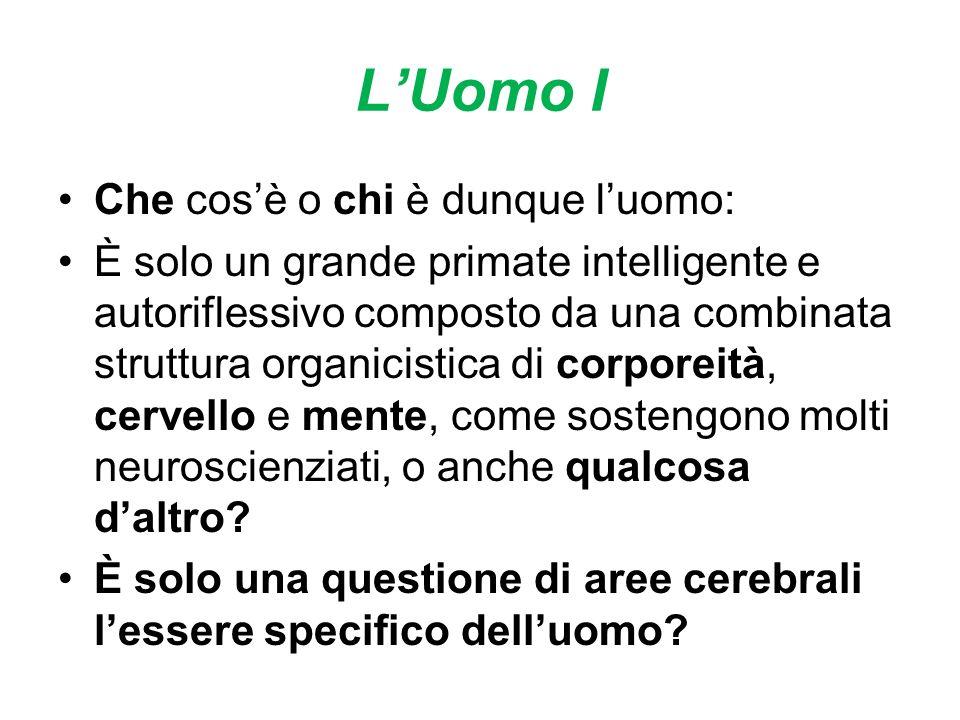 LUomo I Che cosè o chi è dunque luomo: È solo un grande primate intelligente e autoriflessivo composto da una combinata struttura organicistica di corporeità, cervello e mente, come sostengono molti neuroscienziati, o anche qualcosa daltro.