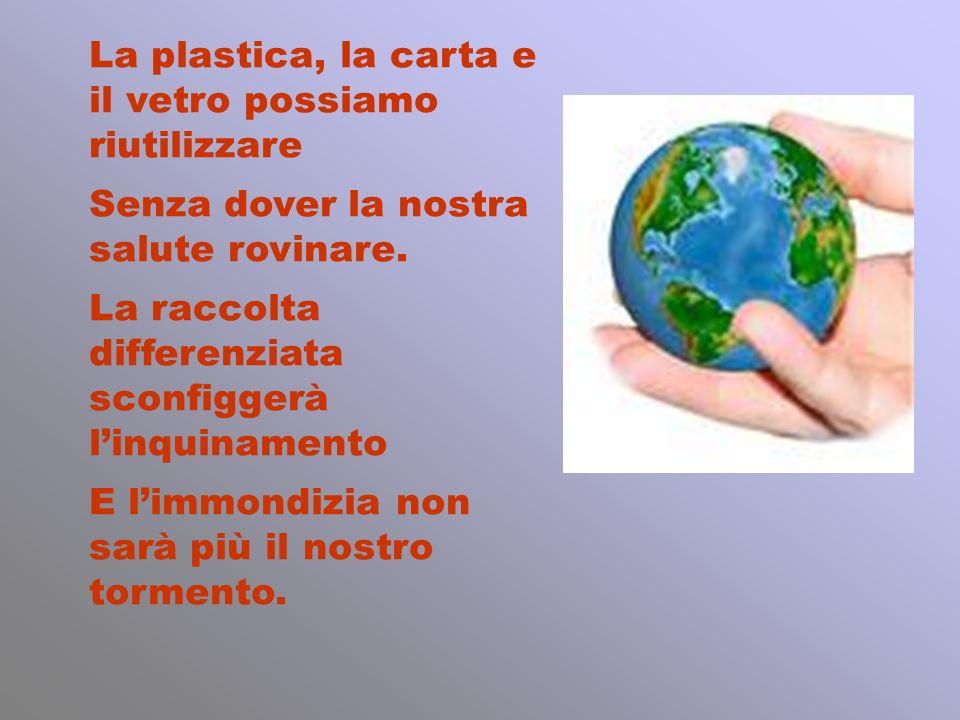 La plastica, la carta e il vetro possiamo riutilizzare Senza dover la nostra salute rovinare. La raccolta differenziata sconfiggerà linquinamento E li