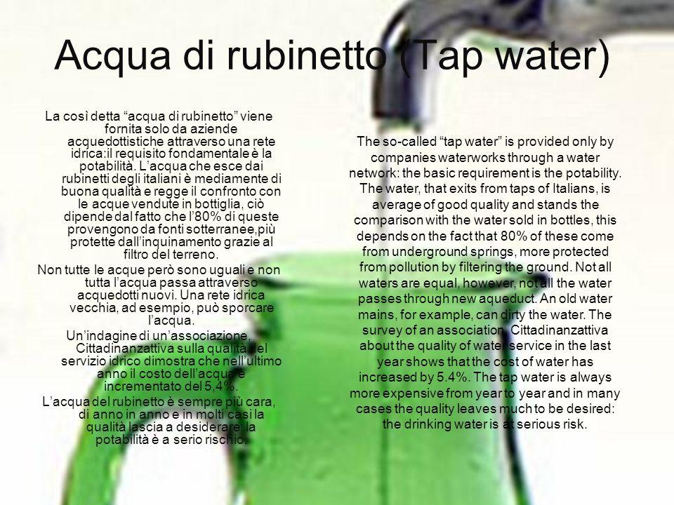 Acqua di rubinetto (Tap water) La così detta acqua di rubinetto viene fornita solo da aziende acquedottistiche attraverso una rete idrica:il requisito