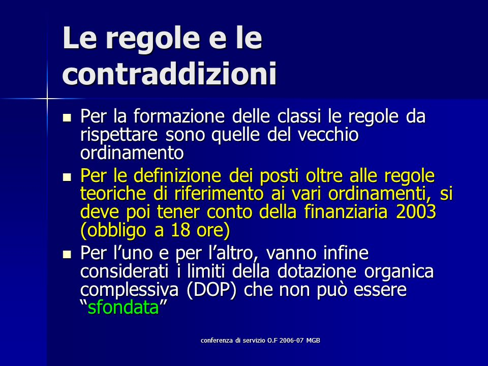 conferenza di servizio O.F 2006-07 MGB Le regole e le contraddizioni Per la formazione delle classi le regole da rispettare sono quelle del vecchio ordinamento Per la formazione delle classi le regole da rispettare sono quelle del vecchio ordinamento Per le definizione dei posti oltre alle regole teoriche di riferimento ai vari ordinamenti, si deve poi tener conto della finanziaria 2003 (obbligo a 18 ore) Per le definizione dei posti oltre alle regole teoriche di riferimento ai vari ordinamenti, si deve poi tener conto della finanziaria 2003 (obbligo a 18 ore) Per luno e per laltro, vanno infine considerati i limiti della dotazione organica complessiva (DOP) che non può esseresfondata Per luno e per laltro, vanno infine considerati i limiti della dotazione organica complessiva (DOP) che non può esseresfondata