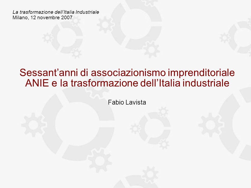 La trasformazione dellItalia Industriale Milano, 12 novembre 2007 Sessantanni di associazionismo imprenditoriale ANIE e la trasformazione dellItalia industriale Fabio Lavista