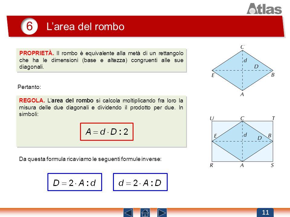 6 Larea del rombo 11 PROPRIETÀ. Il rombo è equivalente alla metà di un rettangolo che ha le dimensioni (base e altezza) congruenti alle sue diagonali.
